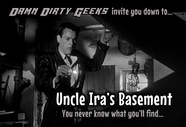 The Damn Dirty Geeks debut our new mini-podcast feature Uncle Ira's Basement.