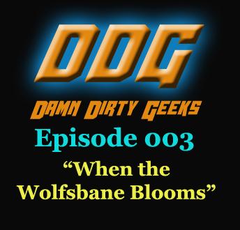 Damn Dirty Geeks Episode 003 - When the Wolfsbane Blooms