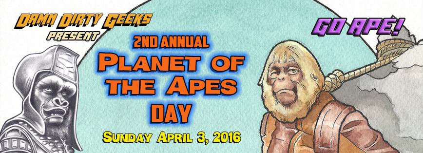 The Damn Dirty Geeks present the 2nd Annual PLANET OF THE APES DAY celebration on April 3, 2016