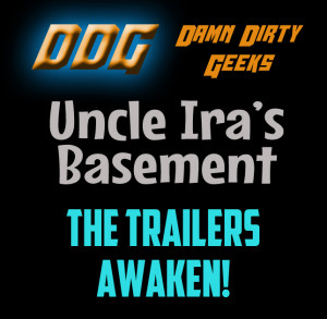 The Damn Dirty Geeks' new mini-podcast Uncle Ira's Basement, discussing the latest big news movie trailers including STAR WARS: THE FORCE AWAKENS
