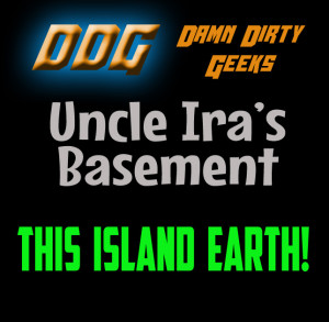 The Damn Dirty Geeks once again descend into Uncle Ira's Basement to discuss the 1955 sci-fi classic THIS ISLAND EARTH in a new mini-podcast episode
