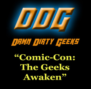 The Damn Dirty Geeks visit and revisit Comic-Con and the explosion of fan conventions in pop culture, plus more on STAR WARS: THE FORCE AWAKENS.