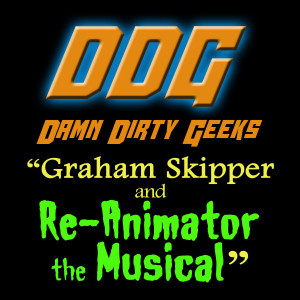 The Damn Dirty Geeks visit with actor Graham Skipper to talk about RE-ANIMATOR THE MUSICAL