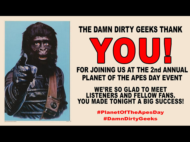 Thanks to all our listeners, friends and fans for making the Damn Dirty Geeks' 2nd annual Planet of the Apes Day fan meet up event and celebration a huge success!