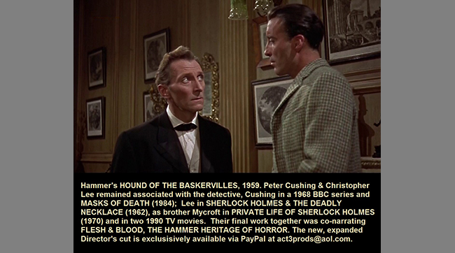 Hammer's HOUSE OF THE BASKERVILLES, 1959. Peter Cushing & Christopher Lee remained associated with the detective, Cushing in a 1968 BBC series and MASKS OF DEATH (1984); Lee in SHERLOCK HOLMES & THE DEADLY NECKLACE (1962), as brother Mycroft in PRIVATE LIFE OF SHERLOCK HOLMES (1970) and in two 1990 TV movies. Their final work together was co-narrating FLESH & BLOOD: THE HAMMER HERITAGE OF HORROR. The new, expanded Director's cut is exclusively available via PayPal at act3prods@aol.com.